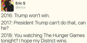 2016-trump-wont-win-2017-president-trump-cant-do-that-can-he-2018-you-watching-the-hunger-games-tonight-i-hope-my-district-wins