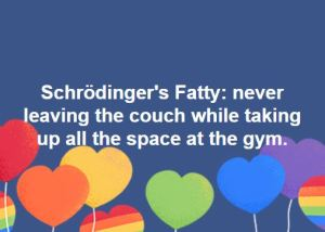 Schrödinger's Fatty: never leaving the couch while taking up all the space at the gym.