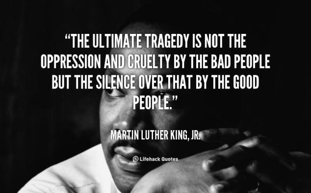 """a quote by Martin Luther King Jr.: """"The ultimate tragedy is not the oppression and cruelty by the bad people, but the silence over that by the good people."""""""