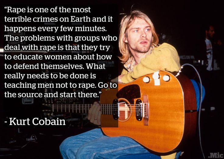 Quote by Kurt Cobain: Rape is one of the most terrible crimes on Earth and it happens every few minutes. The problem with groups who deal with rape is that they try to educate women about how to defend themselves. What really needs to be done is teaching men not to rape. Go to the source and start there.