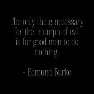 White text on black background: The only thing necessary for the triumph of evil is for good ment to do nothing. - Edmund Burke