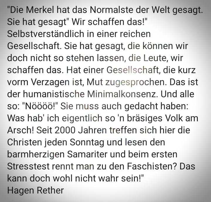 """Die Merkel hat das Normalste der Welt gesagt. Sie hat gesagt, """"wir schaffen das!"""" Selbstverständlich in einer reichen Gesellschaft. Sie hat gesagt, die können wir doch nicht so stehen lassen, die Leute, wir schaffen das. Hat einer Gesellschaft, die kurz vorm Verzagen ist, Mut zugesprochen. Das ist der humanistische Minimalkonsens. Und alle so: """"Nöööö!"""" Sie muss auch gedacht haben: """"Was hab ich eigentlich son bräsiges Volk am Arsch! Seit 2000 Jahren treffen sich hier die Christen jeden Sonntag und lesen den barmherzigen Samariter und beim ersten Stresstest rennt man zu den Faschisten? Das kann doch wohl nicht wahr sein!"""" von Hagen Rether"""