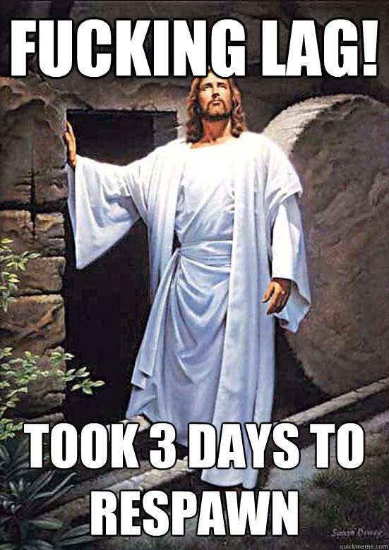 """a picture of Jesus Christ in front of his tomb, saying: """"fucking lag! took me three days to respawn!"""""""